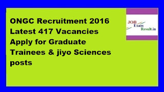 ONGC Recruitment 2016 Latest 417 Vacancies Apply for Graduate Trainees & jiyo Sciences posts