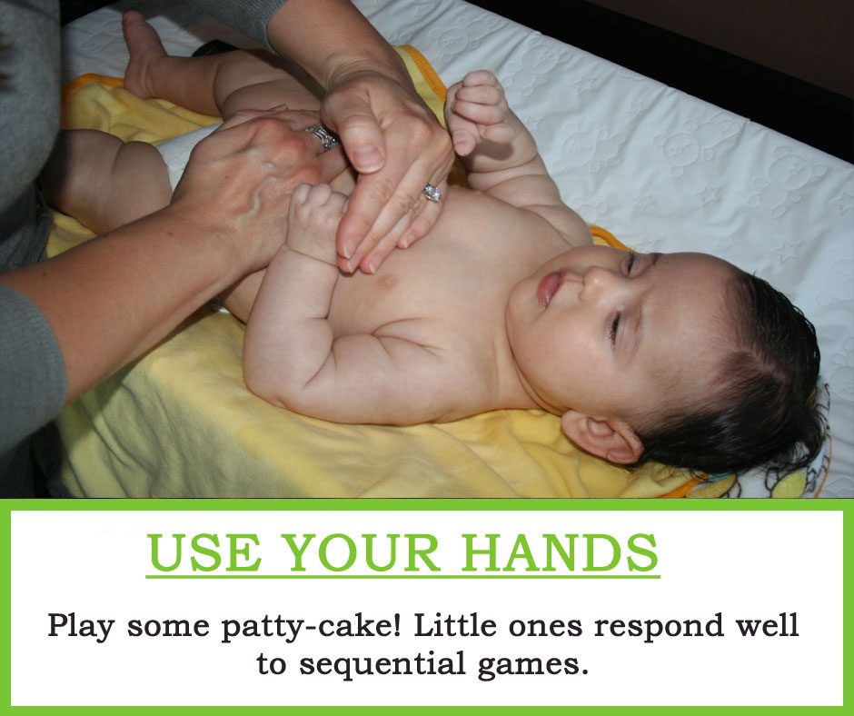 Use Your hands : Play some patty-cake! Little ones respond well to sequential games.