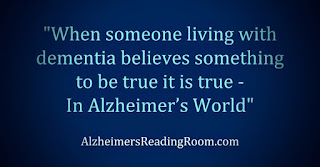 Quote When someone living with Alzheimer's believes something to be true it is true