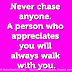 Never chase anyone. A person who appreciates you will always walk with you.