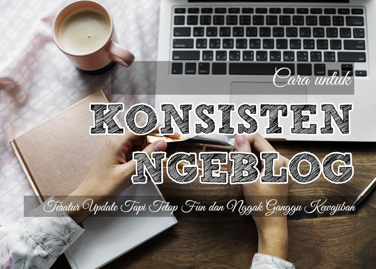 Cara Konsisten Ngeblog: Teratur Update Tapi Tetap Fun Dan Nggak Ganggu Kewajiban