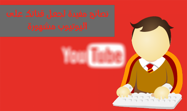 نصائح مفيدة لجعل قناتك على اليوتيوب مشهورة