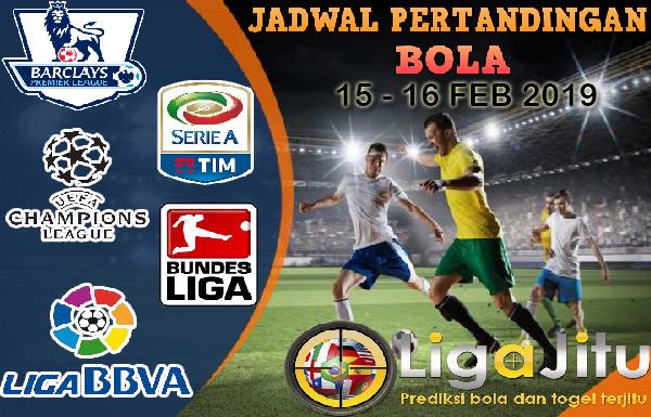 JADWAL PERTANDINGAN BOLA TANGGAL 15 – 16 FEB 2019