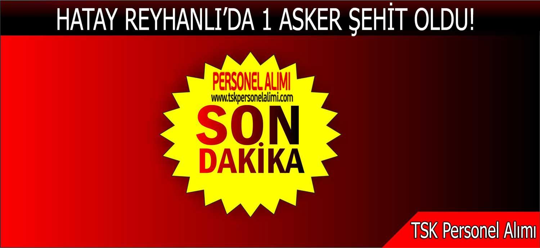 TSK: Reyhanlı'da 1 Asker Şehit Oldu!