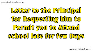 Letter to the Principal for Requesting him to Permit you to Attend school late for few Days