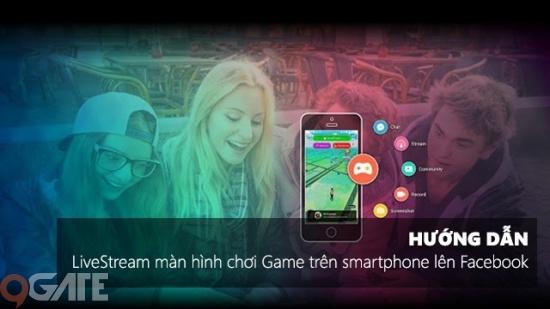 Hướng dẫn cách Live Stream màn hình chơi game trên smartphone lên Facebook Social