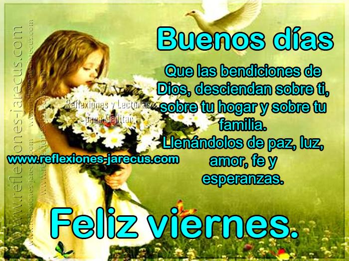 Buenos días, que las bendiciones de Dios, desciendan sobre ti, sobre tu hogar y sobre tu familia. Llenándolos de paz, luz, amor, fe y esperanzas. Feliz viernes