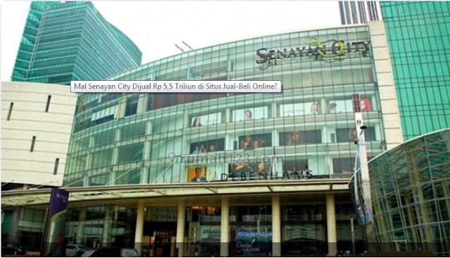 Ada apa ya Mal Senayan City dapat dijual  Terkini Mal Senayan City Dijual Rp 5,5 Triliun di Situs Jual-Beli Online?