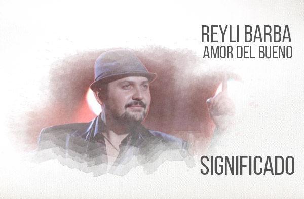 Amor Del Bueno significado de la canción Reyli Barba.