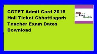 CGTET Admit Card 2016 Hall Ticket Chhattisgarh Teacher Exam Dates Download