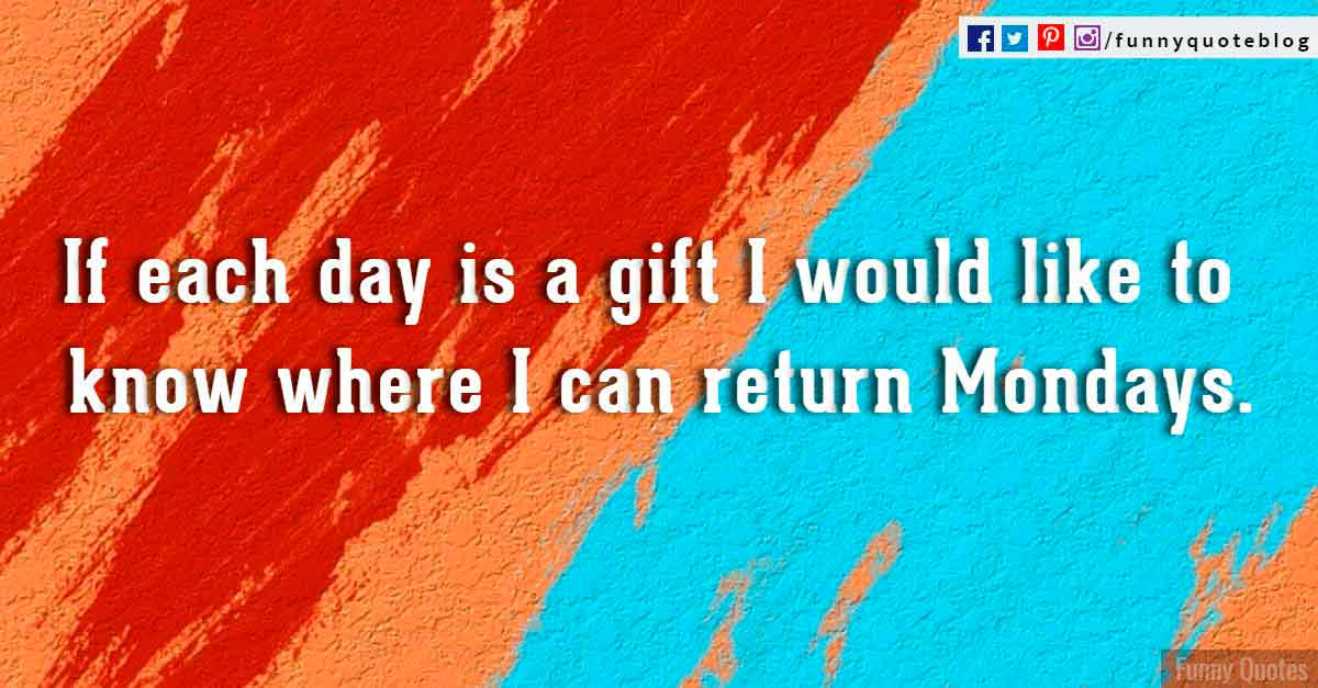 If each day is a gift i would like to know where i can return Mondays.