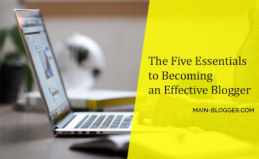 The Five Essentials to Becoming an Effective Blogger