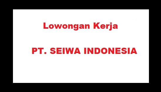 Lowongan PT Seiwa Indonesia Operator Produksi