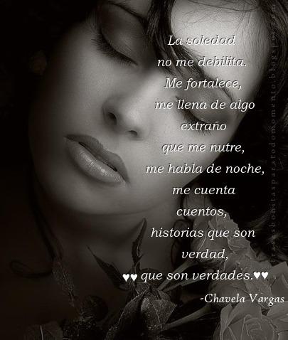 La soledad no me debilita. Me fortalece, me llena de algo extraño que me nutre, me habla de noche, me cuenta cuentos, historias que son verdad, que son verdades.  -Chavela Vargas