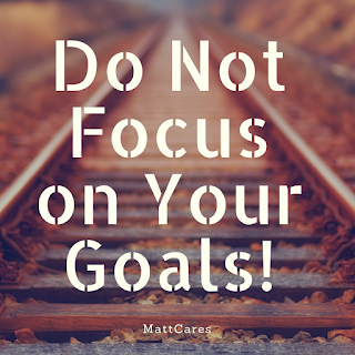 Do Not Focus on Your Goals