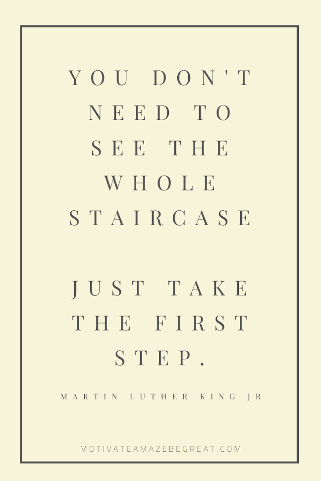 "44 Short Success Quotes And Sayings: ""You don't need to see the whole staircase, just take the first step."" - Martin Luther King Jr"
