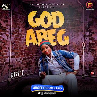 MUSIC: Angel Opomulero - God Abeg