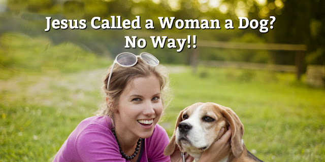 Why Jesus called a woman a dog in Matthew 15