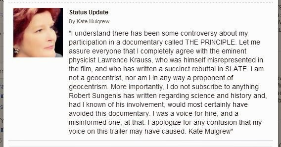 """I understand there has been some controversy about my participation in a documentary called THE PRINCIPLE. Let me assure everyone that I completely agree with the eminent physicist Lawrence Krauss, who was himself misrepresented in the film, and who has written a succinct rebuttal in SLATE. I am not a geocentrist, nor am I in any way a proponent of geocentrism. More importantly, I do not subscribe to anything Robert Sungenis has written regarding science and history and, had I known of his involvement, would most certainly have avoided this documentary. I was a voice for hire, and a misinformed one, at that. I apologize for any confusion that my voice on this trailer may have caused. Kate Mulgrew"""