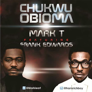 Brand New: Mark T - Chukwu Obioma Ft Frank Edwards