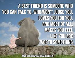 Quotes about friends:A best friend is someone who you can talk to. Who won't judge for you? And most of all, makes you feel like you are worth something.