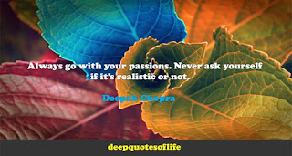 Always go with your passions. Never ask yourself if it's realistic or not.   -Deepak Chopra