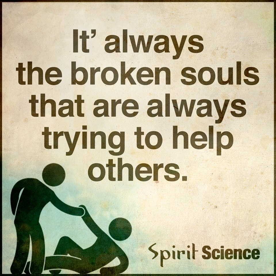 It\'s always the broken souls that are always trying to help ...
