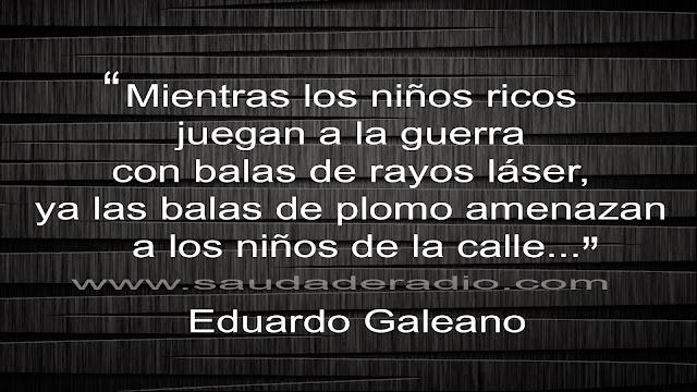 """]""""Mientras los niños ricos juegan a la guerra con balas de rayo láser, ya las balas de plomo amenazan a los niños de la calle."""" Eduardo Galeano - Patas arriba"""