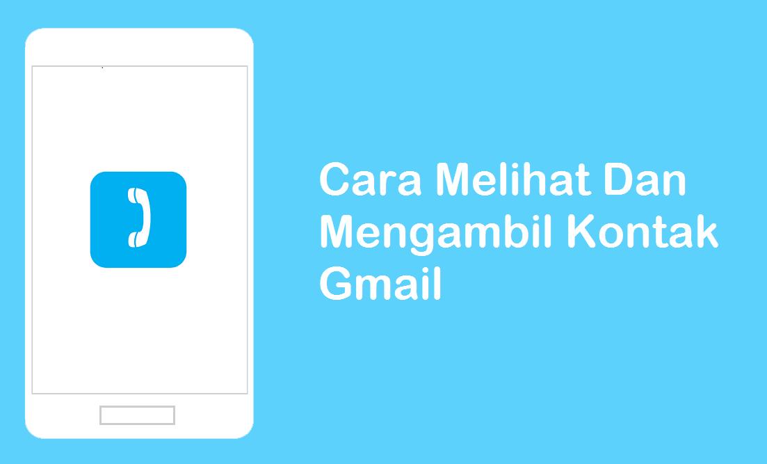 Cara Mengambil Kontak Gmail Dan Cara Melihatnya