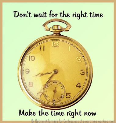 Don't wait for the right time, a thoughtful meme about making the time to do the things you want to do | Made by www.BakingInATornado for Confessions of a part time working mom | #MyGraphics