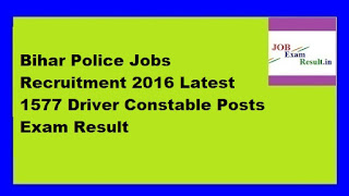 Bihar Police Jobs Recruitment 2016 Latest 1577 Driver Constable Posts Exam Result