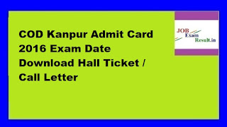 COD Kanpur Admit Card 2016 Exam Date Download Hall Ticket / Call Letter