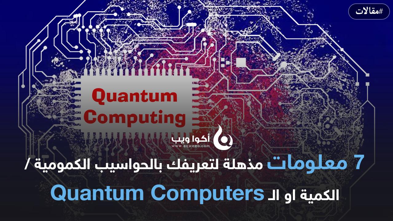 7 معلومات مذهلة لتعريفك بالحواسيب الكمومية / الكمية او الـ Quantum Computers