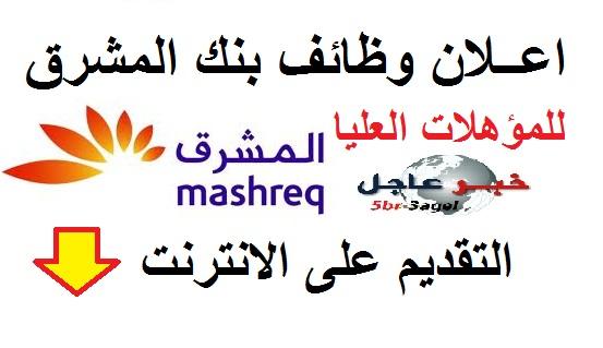 بنك المشرق يعلن عن وظائف للمؤهلات العليا والتقديم على الانترنت لجميع الدول العربية