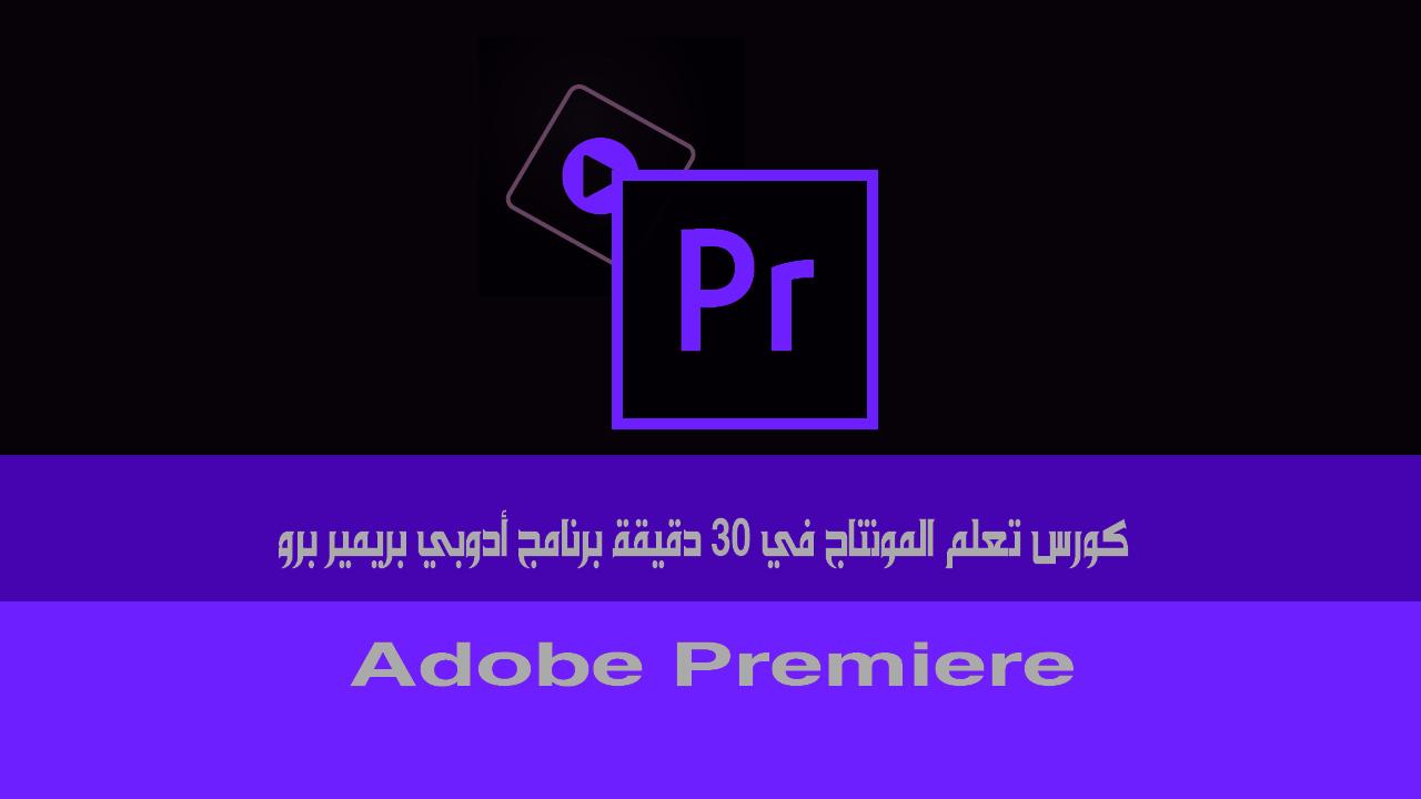كورس تعلم المونتاج في 30 دقيقة برنامج أدوبي بريمير برو - adobe premiere