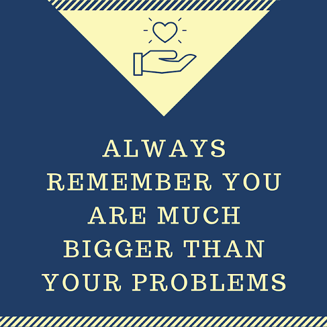 always remember you are much bigger than your problems
