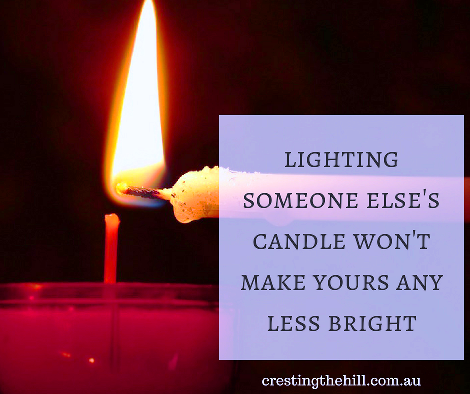 """lighting someone else's candle won't make yours any less bright"""