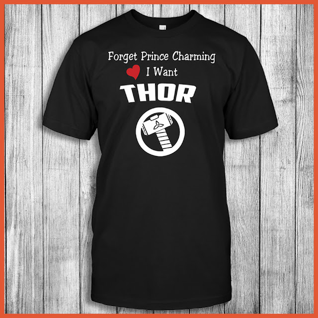 Forget Prince Charming I Want Thor Shirt