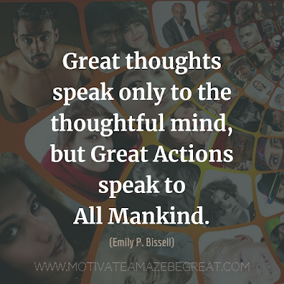 "Inspirational Words Of Wisdom About Life: ""Great thoughts speak only to the thoughtful mind, but great actions speak to all Mankind."" - Emily P. Bissell"