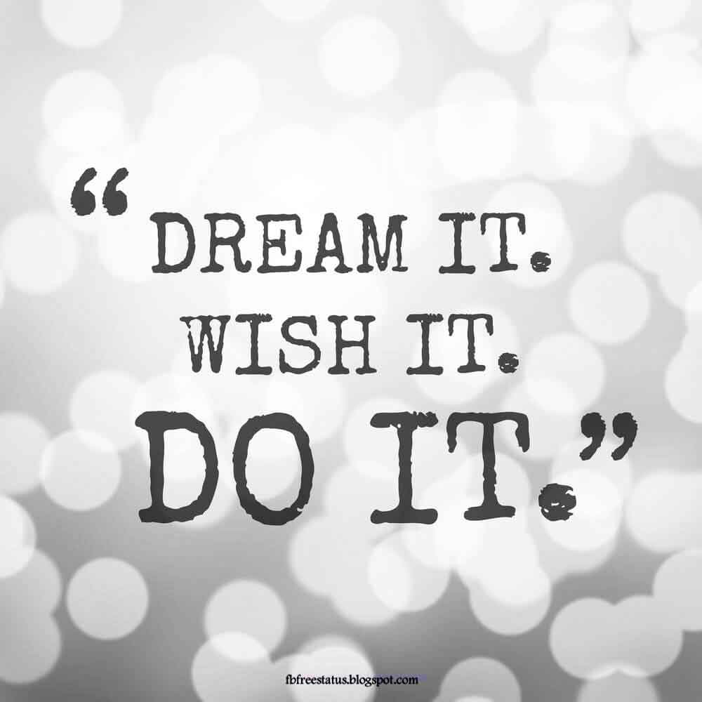 Dream it, wish it, do it.