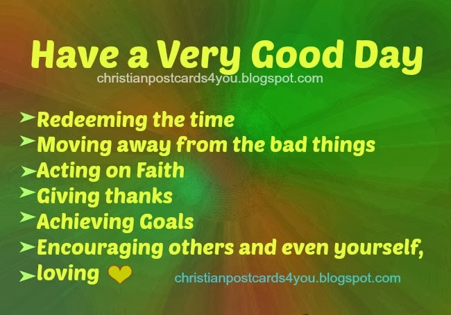 Have a Very Good Day with these good quotes. Free images with nice quotes for facebook friends, business, christian quotes cards, postcards, encouragement, cheer up, free nice messages.