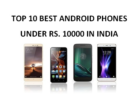 Looking for good Android smartphones under Rs Top 10 List Of Best Android Phone Under Rs. 10000 in India