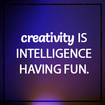 2. creativity is intelligence having fun.