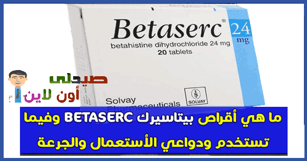 بيتاسيرك BETASERC أقراص لعلاج الدوخة والدوار وفقدان التوازن وطنين الأذن 8, 16 , 24 mg تعرف دواعي الاستعمال والجرعة والموانع والبدائل والسعر في 2019