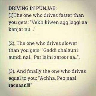 "Driving in Punjab  1. The one who drives faster than you gets: ""Vekh kiwen agg laggi aa kanjat nu...""  2. The one who drives slower than yougets: ""Gaddi chalauni aaundi nai... Par laini zaroor aa..""  3. And finally the one who drives equal to you: ""Achha, Peo naal raceaan.!!!"""
