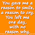You gave me a reason to smile, a reason to cry. You left me one day, with no reason why.