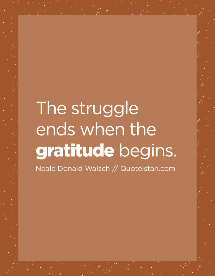 The struggle ends when the gratitude begins.