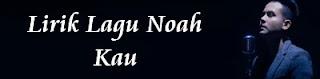 Lirik Lagu Noah - Kau