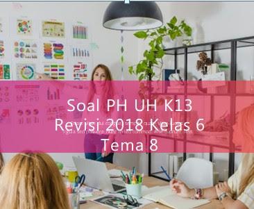 Soal PH UH K13 Revisi 2018 Kelas 6 Tema 8