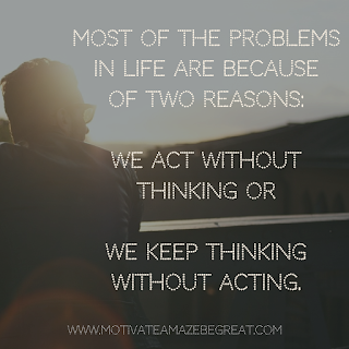 "Featured image of the article ""37 Inspirational Quotes About Life"": 26. ""Most of the problems in life are because of two reasons - we act without thinking or we keep thinking without acting."" - Unknown"